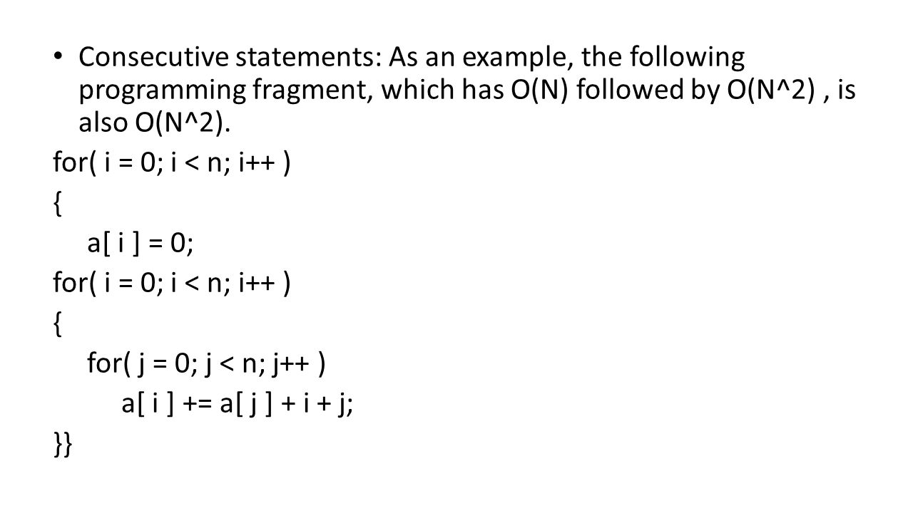 Consecutive statements: As an example, the following programming fragment, which has O(N) followed by O(N^2), is also O(N^2).