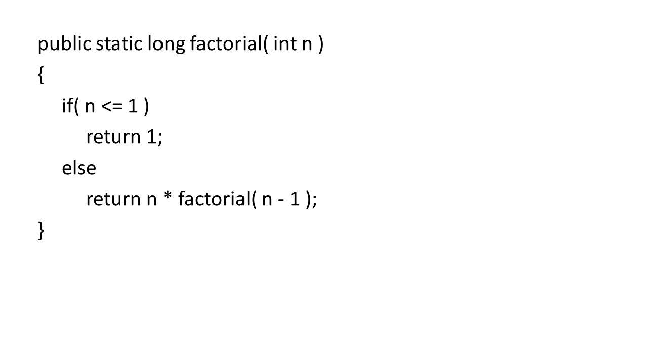 public static long factorial( int n ) { if( n <= 1 ) return 1; else return n * factorial( n - 1 ); }