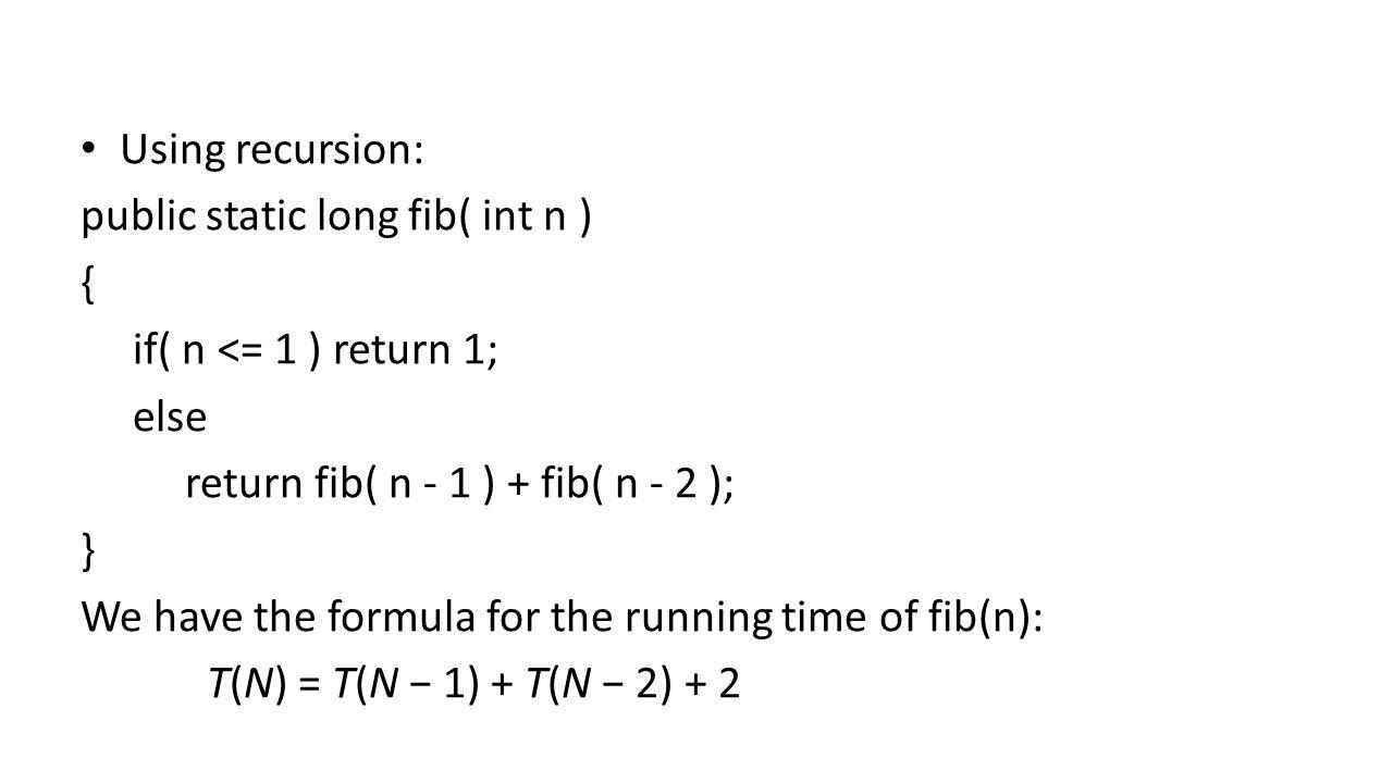 Using recursion: public static long fib( int n ) { if( n <= 1 ) return 1; else return fib( n - 1 ) + fib( n - 2 ); } We have the formula for the running time of fib(n): T(N) = T(N − 1) + T(N − 2) + 2