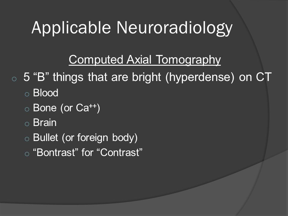 Applicable Neuroradiology Computed Axial Tomography o 5 B things that are bright (hyperdense) on CT o Blood o Bone (or Ca ++ ) o Brain o Bullet (or foreign body) o Bontrast for Contrast