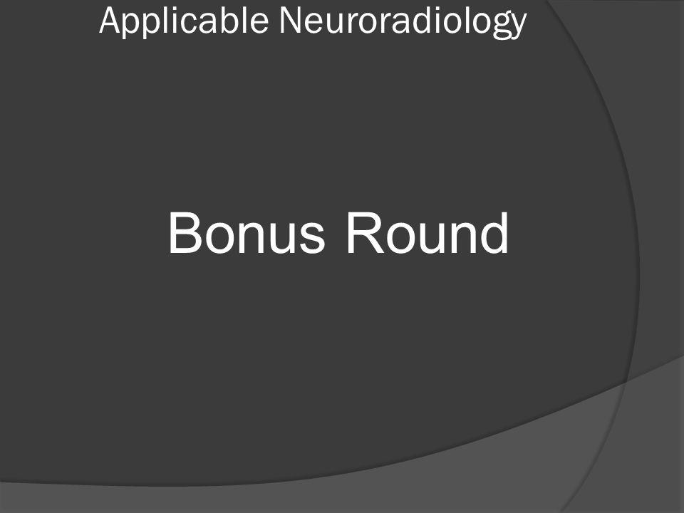 Applicable Neuroradiology Bonus Round