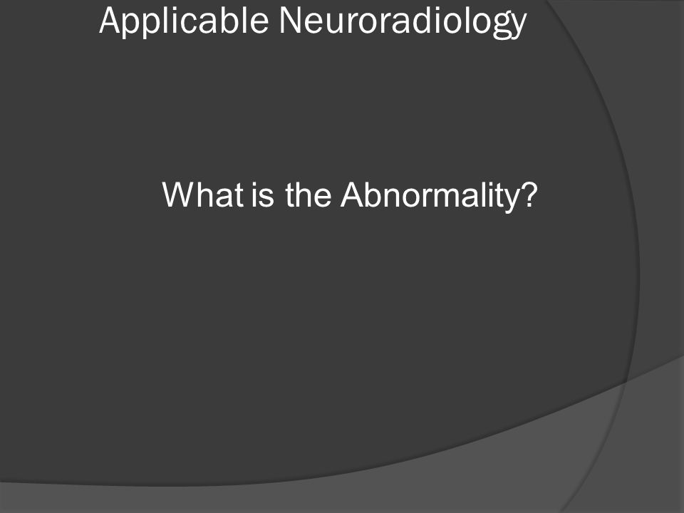 Applicable Neuroradiology What is the Abnormality