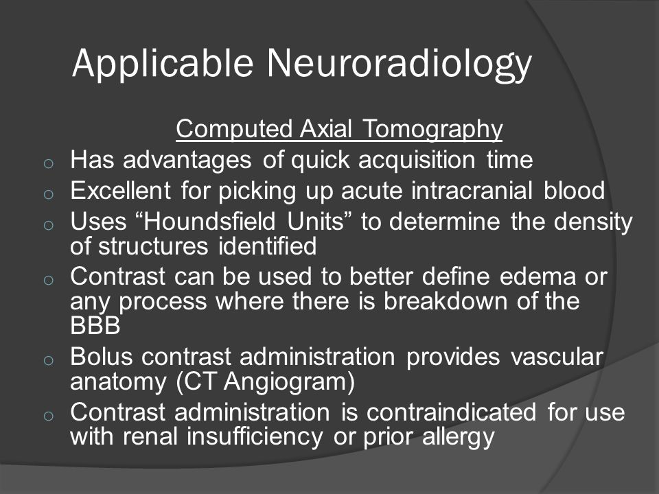 Applicable Neuroradiology Computed Axial Tomography o Has advantages of quick acquisition time o Excellent for picking up acute intracranial blood o Uses Houndsfield Units to determine the density of structures identified o Contrast can be used to better define edema or any process where there is breakdown of the BBB o Bolus contrast administration provides vascular anatomy (CT Angiogram) o Contrast administration is contraindicated for use with renal insufficiency or prior allergy