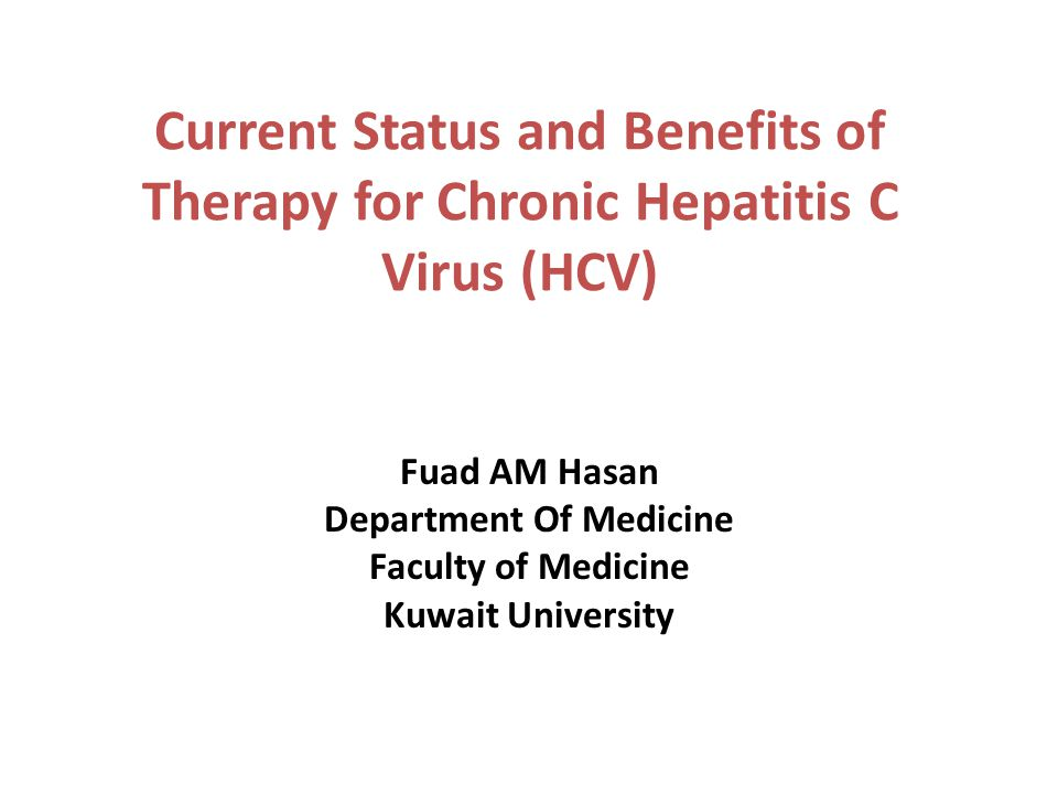 Current Status and Benefits of Therapy for Chronic Hepatitis C Virus (HCV) Fuad AM Hasan Department Of Medicine Faculty of Medicine Kuwait University