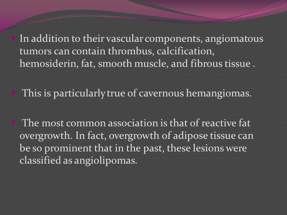 In addition to their vascular components, angiomatous tumors can contain thrombus, calcification, hemosiderin, fat, smooth muscle, and fibrous tissue.