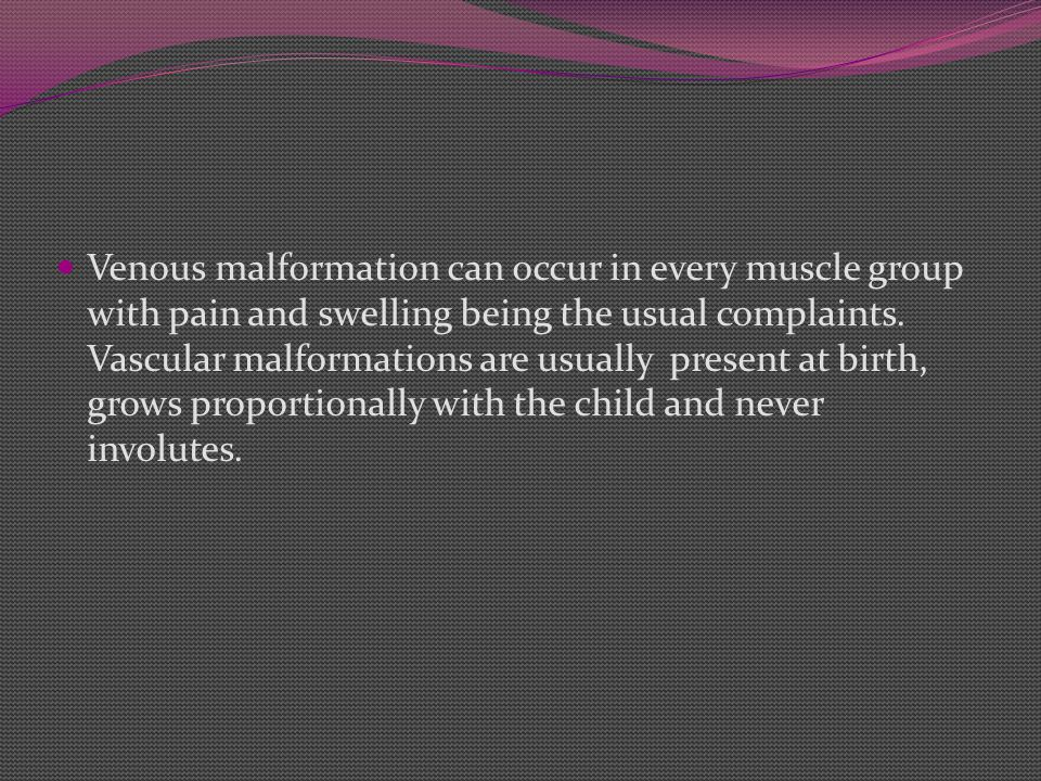Venous malformation can occur in every muscle group with pain and swelling being the usual complaints. Vascular malformations are usually present at b