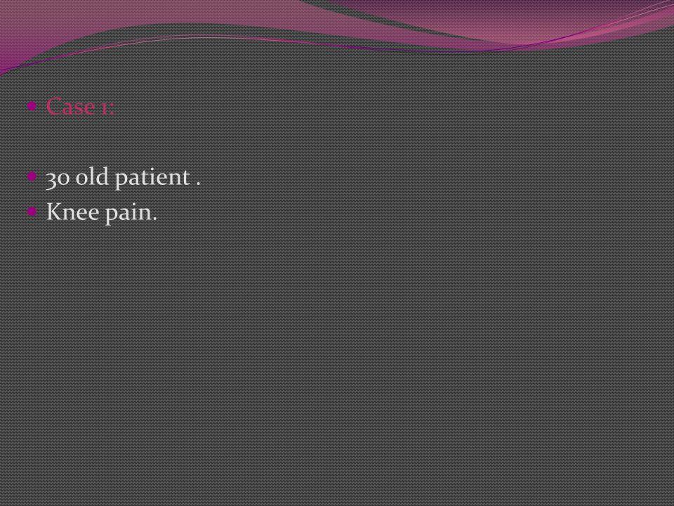 Case 1: 30 old patient. Knee pain.