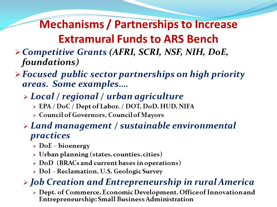 Goals of ARS Partnership Intermediaries Provide complementary assets needed by private sector to succeed in commercializing federal inventions  Assist in accessing public / private funds  SBIR proposals  Angel investors / state funds  Manufacturing capacity  Manage their own seed/venture funds or networks to support CRADA and license partners of ARS  Assist in problem solving manufacturing capacity  Network with other ATIP members and other federal PIA networks.