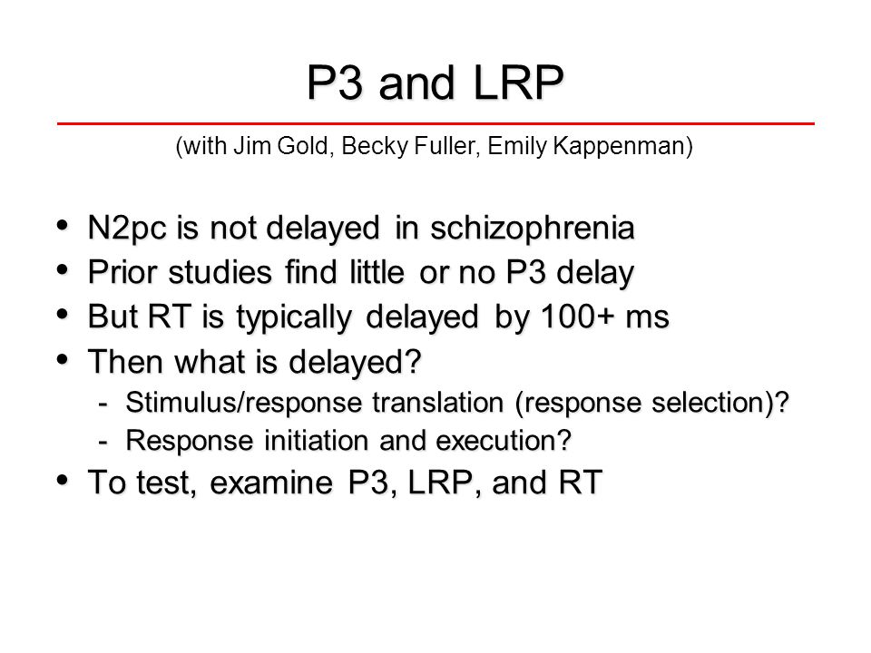 P3 and LRP N2pc is not delayed in schizophrenia N2pc is not delayed in schizophrenia Prior studies find little or no P3 delay Prior studies find little or no P3 delay But RT is typically delayed by 100+ ms But RT is typically delayed by 100+ ms Then what is delayed.