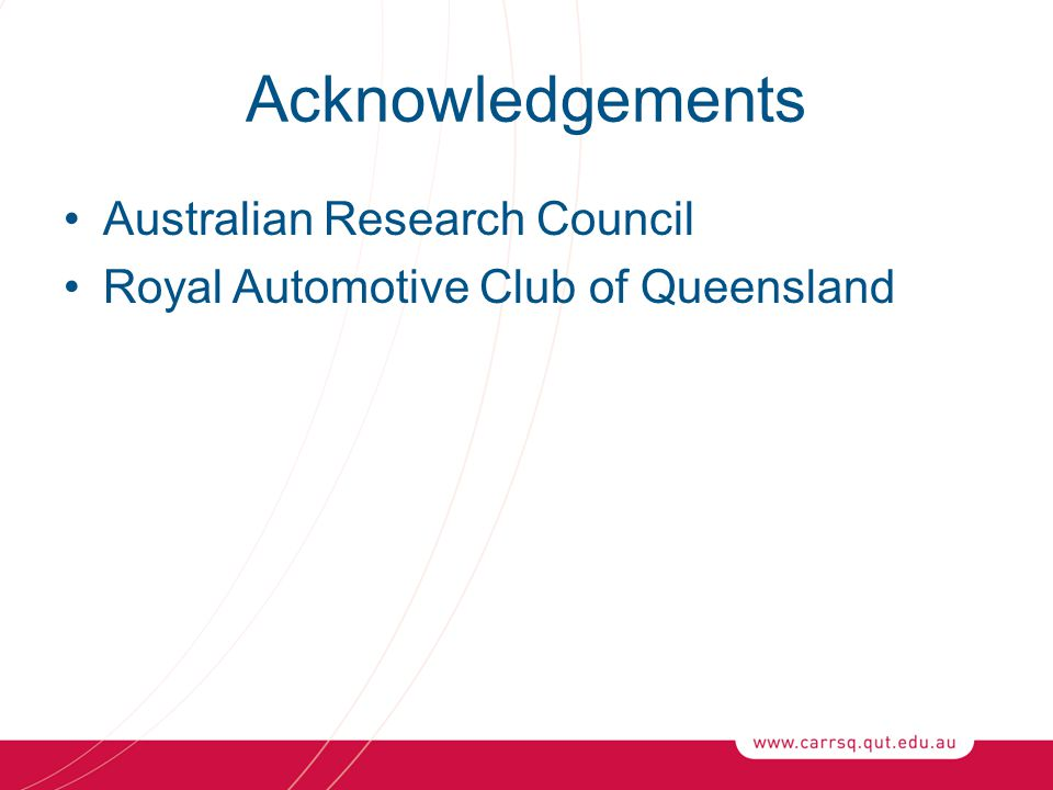 Acknowledgements Australian Research Council Royal Automotive Club of Queensland
