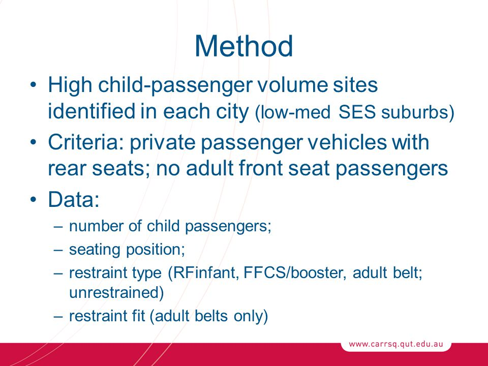 Method High child-passenger volume sites identified in each city (low-med SES suburbs) Criteria: private passenger vehicles with rear seats; no adult front seat passengers Data: –number of child passengers; –seating position; –restraint type (RFinfant, FFCS/booster, adult belt; unrestrained) –restraint fit (adult belts only)