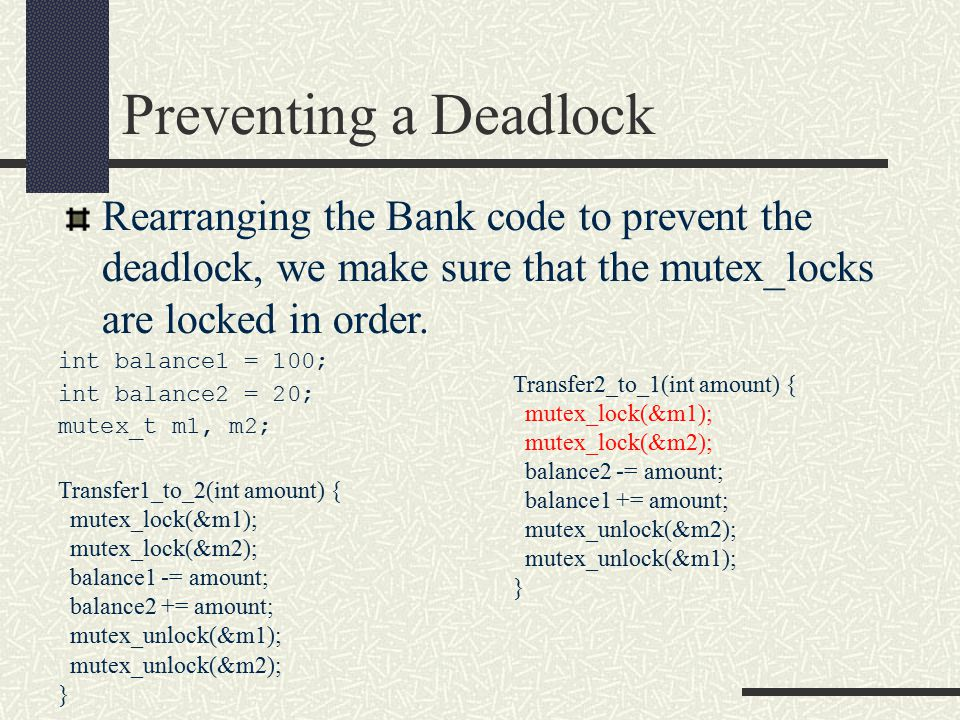 Preventing a Deadlock int balance1 = 100; int balance2 = 20; mutex_t m1, m2; Transfer1_to_2(int amount) { mutex_lock(&m1); mutex_lock(&m2); balance1 -= amount; balance2 += amount; mutex_unlock(&m1); mutex_unlock(&m2); } Rearranging the Bank code to prevent the deadlock, we make sure that the mutex_locks are locked in order.