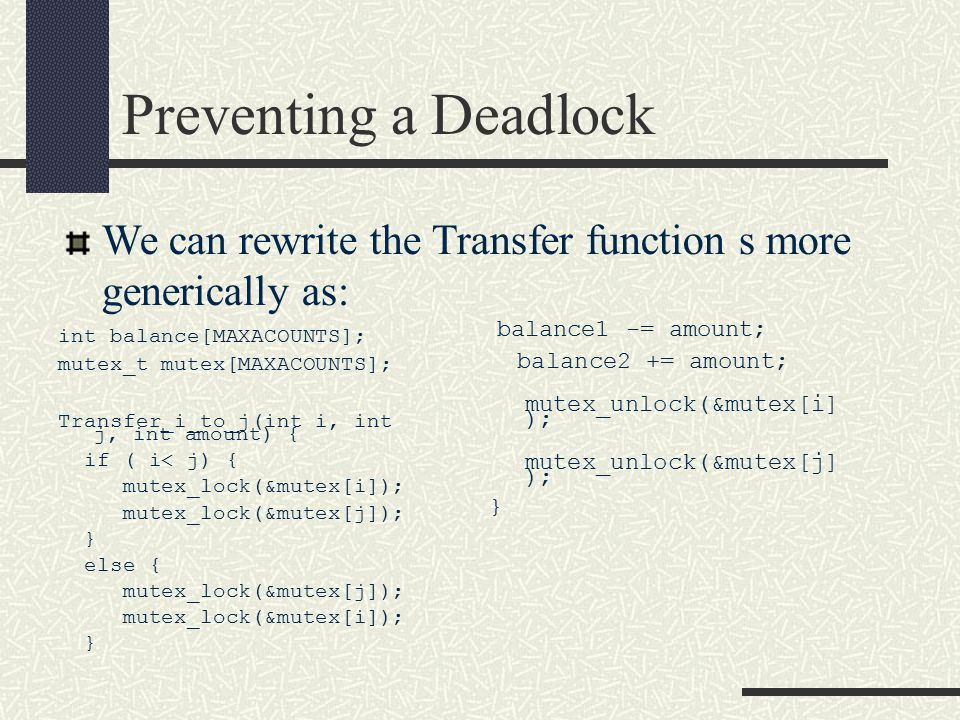 Preventing a Deadlock int balance[MAXACOUNTS]; mutex_t mutex[MAXACOUNTS]; Transfer_i_to_j(int i, int j, int amount) { if ( i< j) { mutex_lock(&mutex[i]); mutex_lock(&mutex[j]); } else { mutex_lock(&mutex[j]); mutex_lock(&mutex[i]); } We can rewrite the Transfer function s more generically as: balance1 -= amount; balance2 += amount; mutex_unlock(&mutex[i] ); mutex_unlock(&mutex[j] ); }