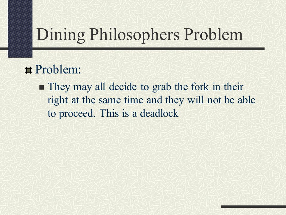 Dining Philosophers Problem Problem: They may all decide to grab the fork in their right at the same time and they will not be able to proceed.