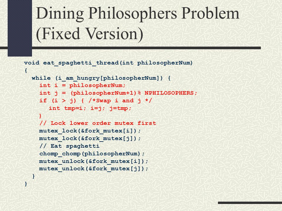 Dining Philosophers Problem (Fixed Version) void eat_spaghetti_thread(int philosopherNum) { while (i_am_hungry[philosopherNum]) { int i = philosopherNum; int j = (philosopherNum+1)% NPHILOSOPHERS; if (i > j) { /*Swap i and j */ int tmp=i; i=j; j=tmp; } // Lock lower order mutex first mutex_lock(&fork_mutex[i]); mutex_lock(&fork_mutex[j]); // Eat spaghetti chomp_chomp(philosopherNum); mutex_unlock(&fork_mutex[i]); mutex_unlock(&fork_mutex[j]); }