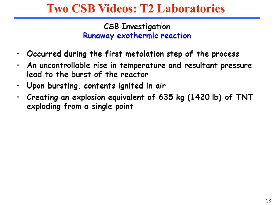 13 Two CSB Videos: T2 Laboratories CSB Investigation Runaway exothermic reaction Occurred during the first metalation step of the process An uncontrollable rise in temperature and resultant pressure lead to the burst of the reactor Upon bursting, contents ignited in air Creating an explosion equivalent of 635 kg (1420 lb) of TNT exploding from a single point