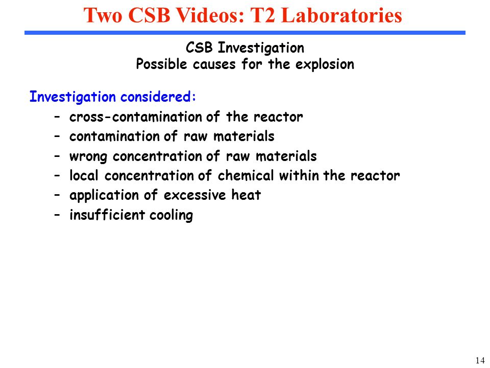 14 Two CSB Videos: T2 Laboratories CSB Investigation Possible causes for the explosion Investigation considered: –cross-contamination of the reactor –contamination of raw materials –wrong concentration of raw materials –local concentration of chemical within the reactor –application of excessive heat –insufficient cooling