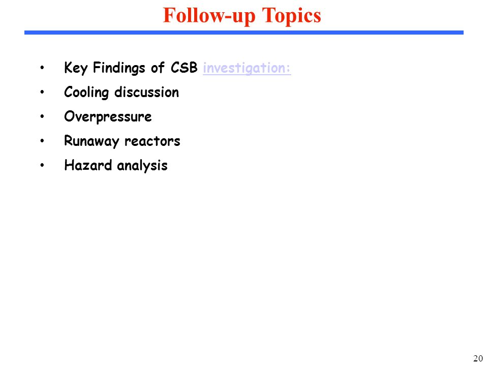 20 Follow-up Topics Key Findings of CSB investigation:investigation: Cooling discussion Overpressure Runaway reactors Hazard analysis