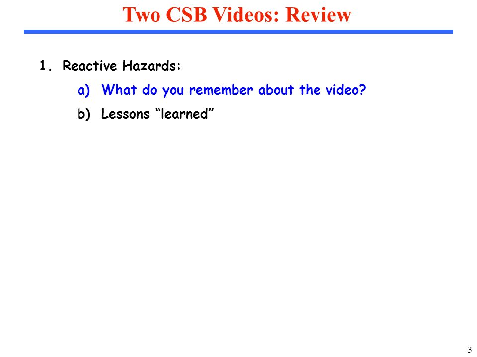 3 Two CSB Videos: Review 1.Reactive Hazards: a)What do you remember about the video.
