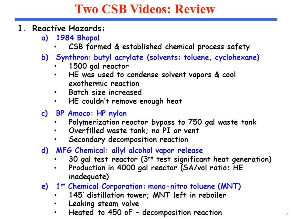 4 Two CSB Videos: Review 1.Reactive Hazards: a)1984 Bhopal CSB formed & established chemical process safety b)Synthron: butyl acrylate (solvents: toluene, cyclohexane) 1500 gal reactor HE was used to condense solvent vapors & cool exothermic reaction Batch size increased HE couldn't remove enough heat c)BP Amoco: HP nylon Polymerization reactor bypass to 750 gal waste tank Overfilled waste tank; no PI or vent Secondary decomposition reaction d)MFG Chemical: allyl alcohol vapor release 30 gal test reactor (3 rd test significant heat generation) Production in 4000 gal reactor (SA/vol ratio: HE inadequate) e)1 st Chemical Corporation: mono-nitro toluene (MNT) 145' distillation tower; MNT left in reboiler Leaking steam valve Heated to 450 oF – decomposition reaction