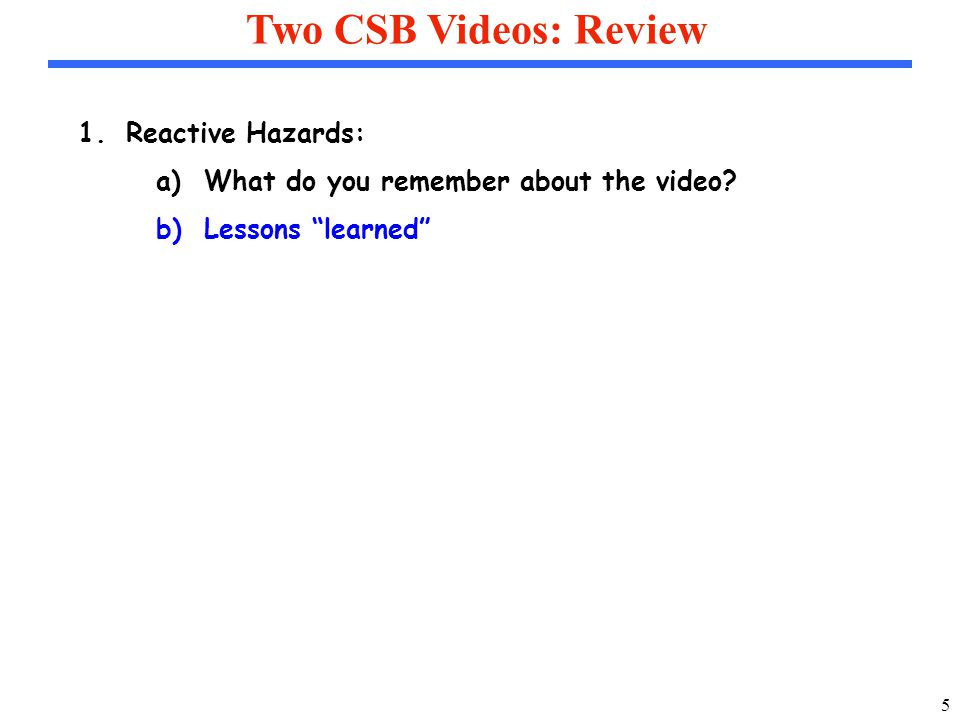 5 Two CSB Videos: Review 1.Reactive Hazards: a)What do you remember about the video.