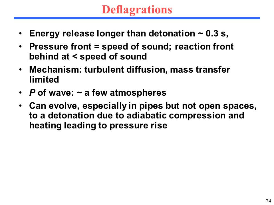 74 Deflagrations Energy release longer than detonation ~ 0.3 s, Pressure front = speed of sound; reaction front behind at < speed of sound Mechanism: turbulent diffusion, mass transfer limited P of wave: ~ a few atmospheres Can evolve, especially in pipes but not open spaces, to a detonation due to adiabatic compression and heating leading to pressure rise