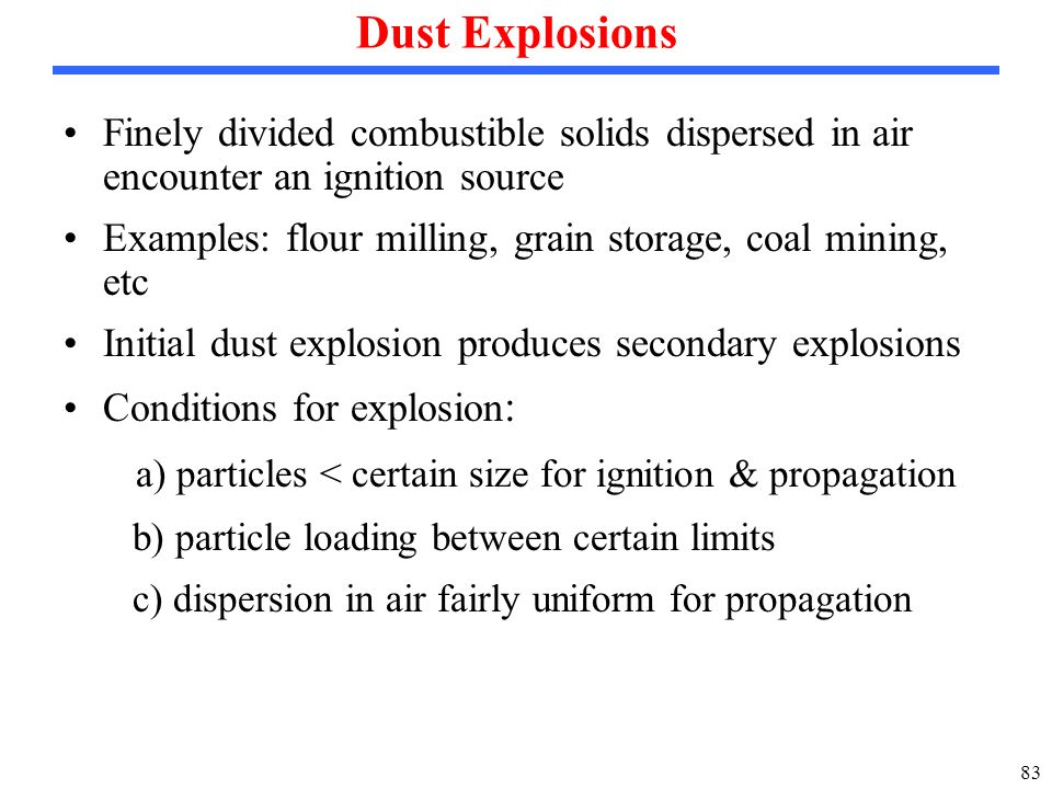 83 Dust Explosions Finely divided combustible solids dispersed in air encounter an ignition source Examples: flour milling, grain storage, coal mining, etc Initial dust explosion produces secondary explosions Conditions for explosion : a) particles < certain size for ignition & propagation b) particle loading between certain limits c) dispersion in air fairly uniform for propagation