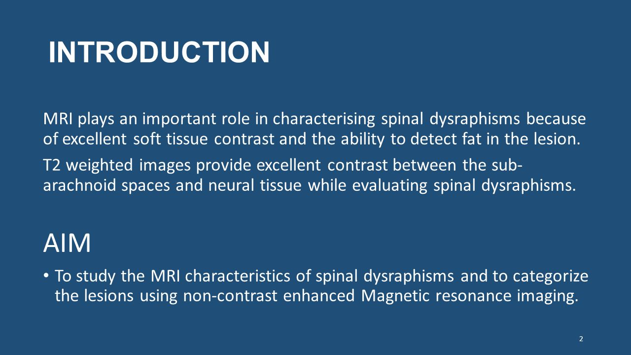 INTRODUCTION MRI plays an important role in characterising spinal dysraphisms because of excellent soft tissue contrast and the ability to detect fat in the lesion.