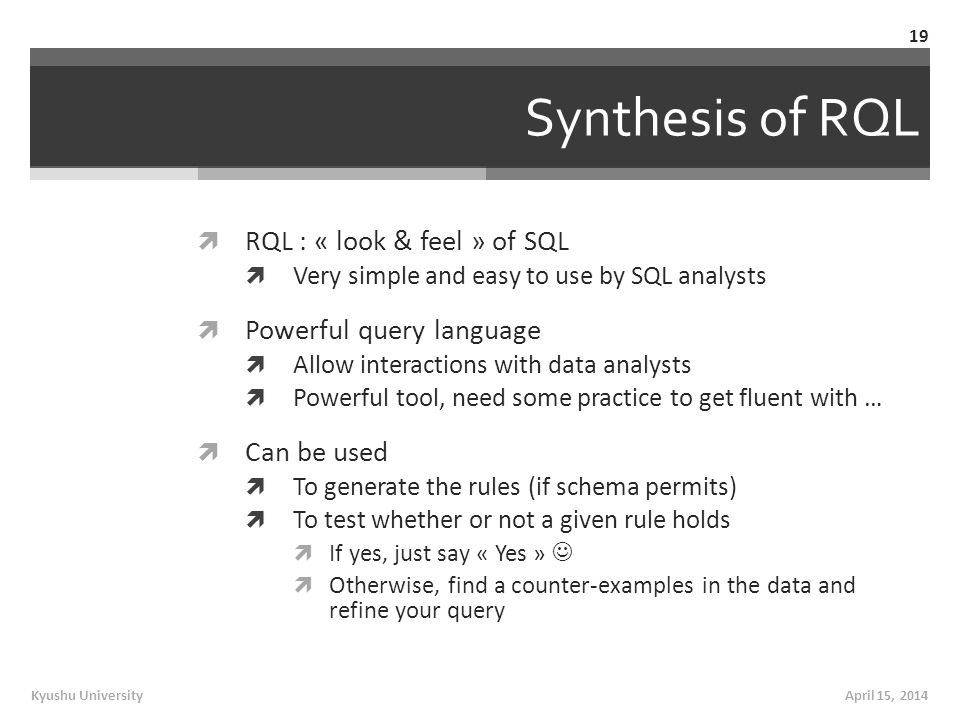 Synthesis of RQL  RQL : « look & feel » of SQL  Very simple and easy to use by SQL analysts  Powerful query language  Allow interactions with data analysts  Powerful tool, need some practice to get fluent with …  Can be used  To generate the rules (if schema permits)  To test whether or not a given rule holds  If yes, just say « Yes »  Otherwise, find a counter-examples in the data and refine your query April 15, 2014Kyushu University 19