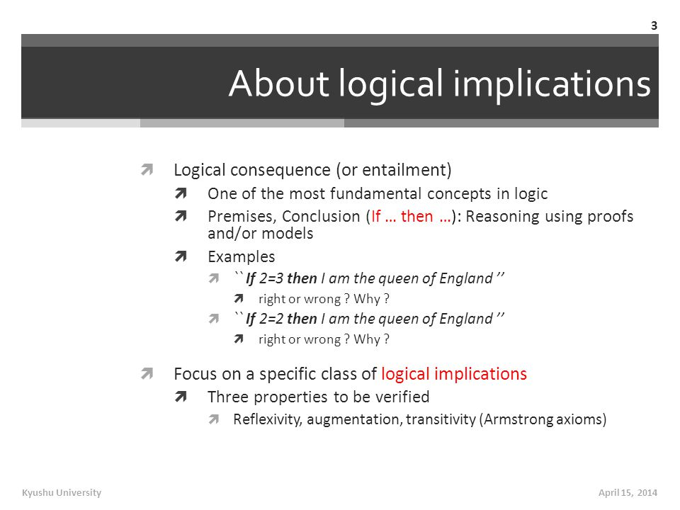 About logical implications  Logical consequence (or entailment)  One of the most fundamental concepts in logic  Premises, Conclusion (If … then …): Reasoning using proofs and/or models  Examples  `` If 2=3 then I am the queen of England ''  right or wrong .