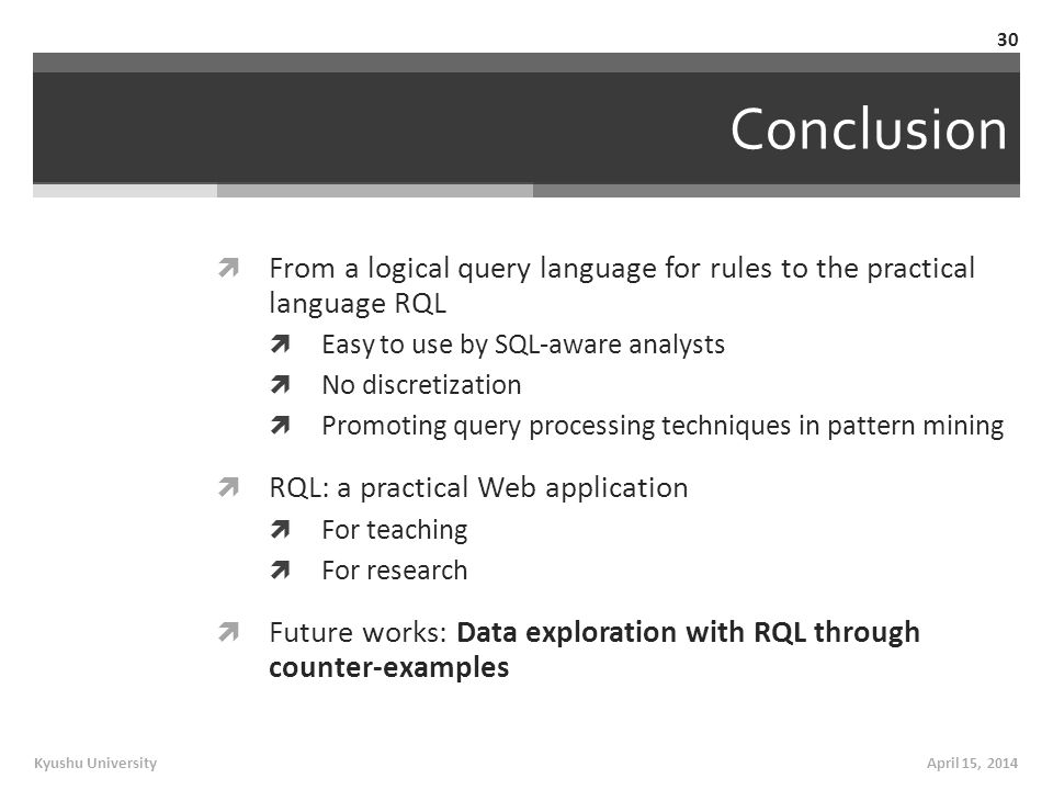 Conclusion  From a logical query language for rules to the practical language RQL  Easy to use by SQL-aware analysts  No discretization  Promoting query processing techniques in pattern mining  RQL: a practical Web application  For teaching  For research  Future works: Data exploration with RQL through counter-examples April 15, 2014Kyushu University 30