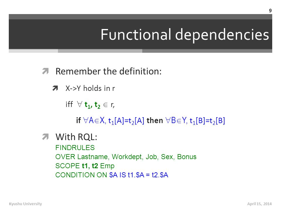 Functional dependencies  Remember the definition:  X->Y holds in r iff  t 1, t 2  r, if  A  X, t 1 [A]=t 2 [A] then  B  Y, t 1 [B]=t 2 [B]  With RQL: FINDRULES OVER Lastname, Workdept, Job, Sex, Bonus SCOPE t1, t2 Emp CONDITION ON $A IS t1.$A = t2.$A April 15, 2014Kyushu University 9