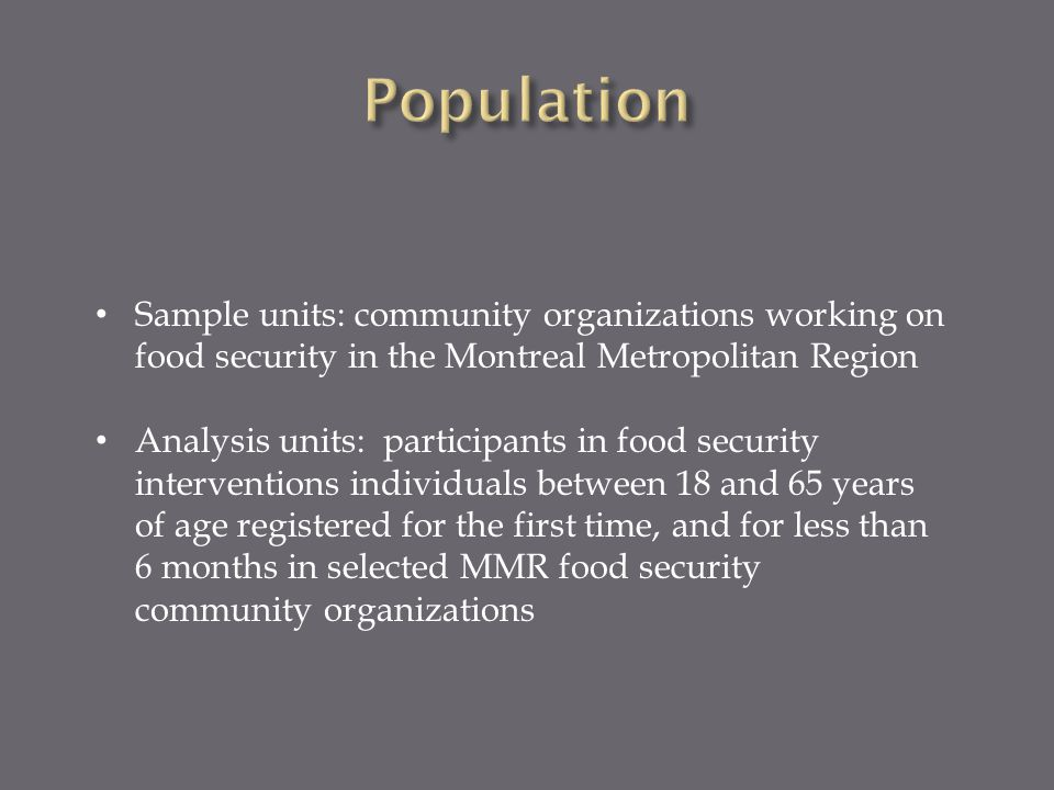 Sample units: community organizations working on food security in the Montreal Metropolitan Region Analysis units: participants in food security interventions individuals between 18 and 65 years of age registered for the first time, and for less than 6 months in selected MMR food security community organizations