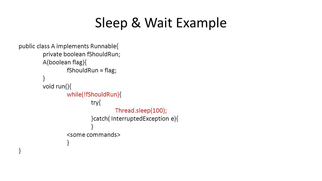Sleep & Wait Example public class A implements Runnable{ private boolean fShouldRun; A(boolean flag){ fShouldRun = flag; } void run(){ while(!fShouldRun){ try{ Thread.sleep(100); }catch( InterruptedException e){ } }