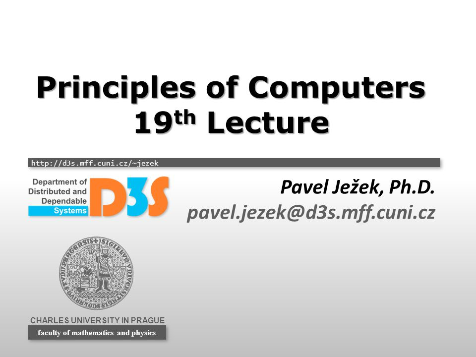 CHARLES UNIVERSITY IN PRAGUE http://d3s.mff.cuni.cz/~jezek faculty of mathematics and physics Principles of Computers 19 th Lecture Pavel Ježek, Ph.D.