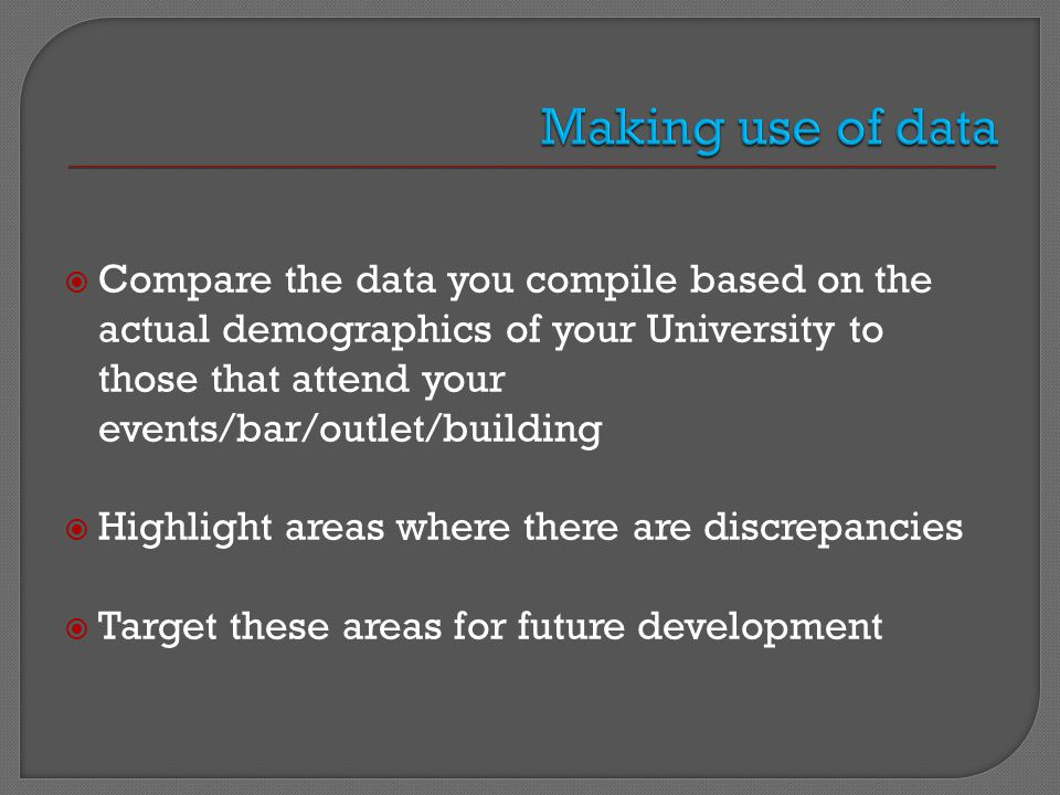  Compare the data you compile based on the actual demographics of your University to those that attend your events/bar/outlet/building  Highlight areas where there are discrepancies  Target these areas for future development