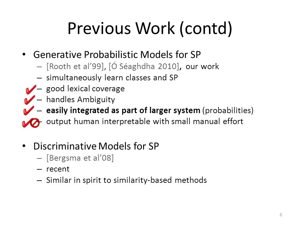 Previous Work (contd) Generative Probabilistic Models for SP – [Rooth et al'99], [Ó Séaghdha 2010], our work – simultaneously learn classes and SP – good lexical coverage – handles Ambiguity – easily integrated as part of larger system (probabilities) – output human interpretable with small manual effort Discriminative Models for SP – [Bergsma et al'08] – recent – Similar in spirit to similarity-based methods 6