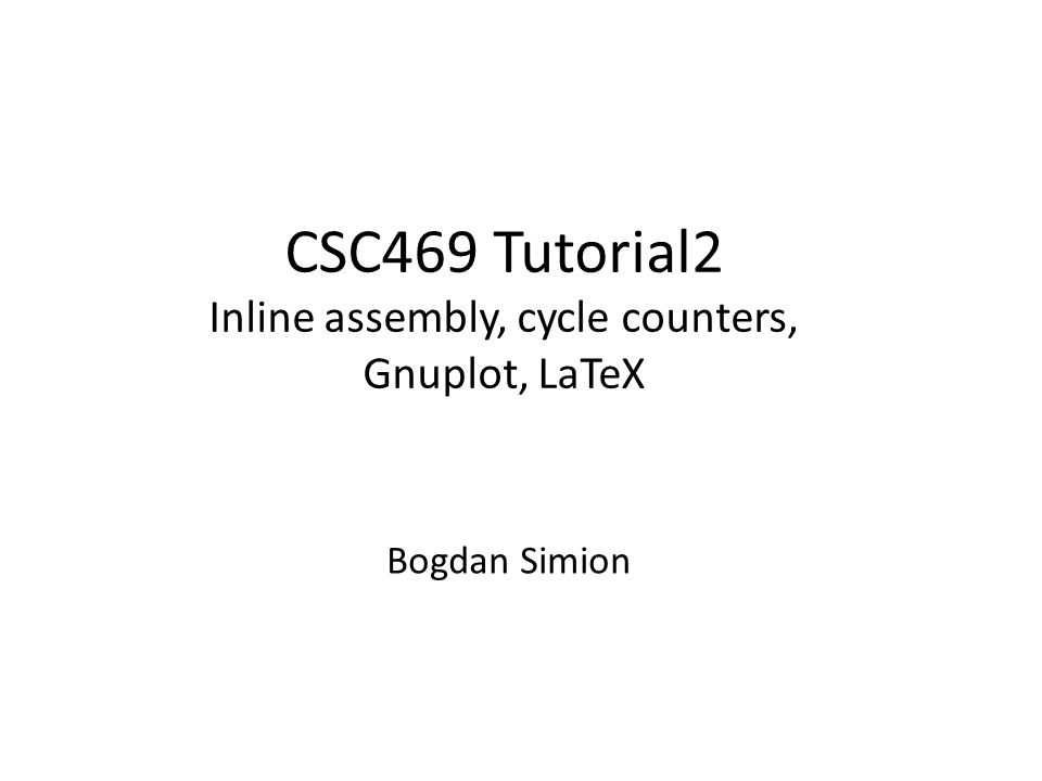Today's tutorial Three things you'll need for the first assignment – Inline assembly for cycle counters (get data) – Using Gnuplot (plot data) – LaTeX (report)
