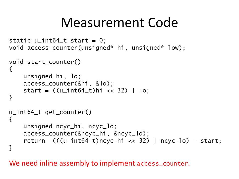 Inline Assembly Needed for accessing cycle counters Key point: there is no magic asm() directive tells GCC emit this assembly code here You give it a template – Same idea as printf() format strings