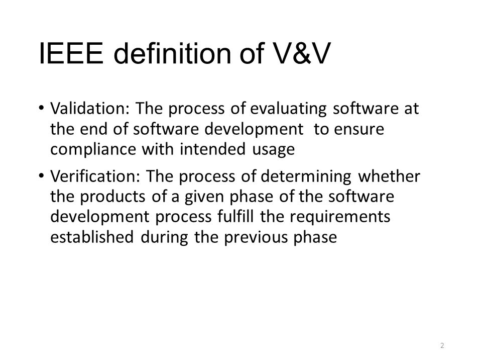 IEEE definition of V&V Validation: The process of evaluating software at the end of software development to ensure compliance with intended usage Verification: The process of determining whether the products of a given phase of the software development process fulfill the requirements established during the previous phase 2