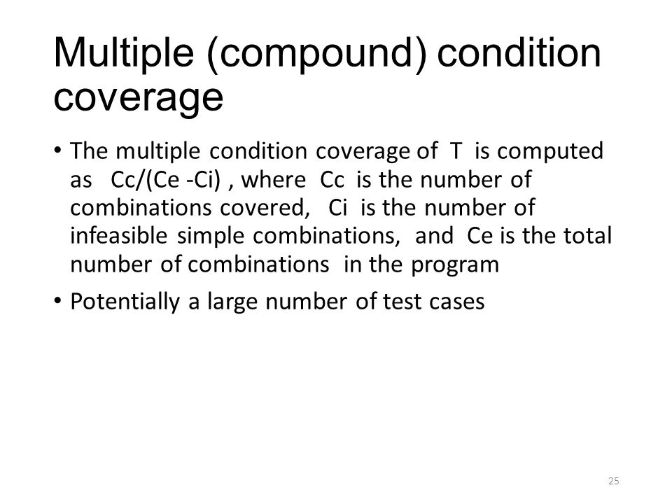 Multiple (compound) condition coverage The multiple condition coverage of T is computed as Cc/(Ce -Ci), where Cc is the number of combinations covered, Ci is the number of infeasible simple combinations, and Ce is the total number of combinations in the program Potentially a large number of test cases 25