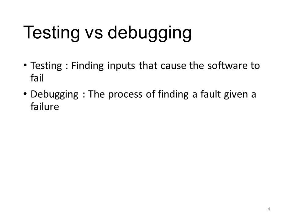 Testing vs debugging Testing : Finding inputs that cause the software to fail Debugging : The process of finding a fault given a failure 4