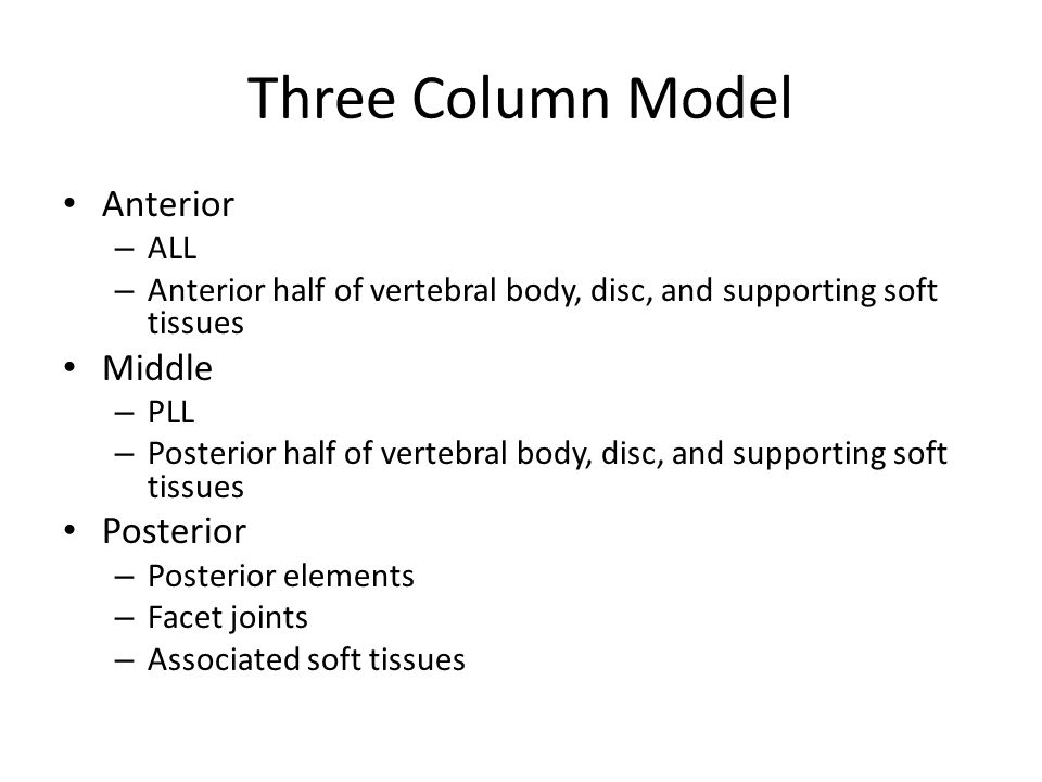 Three Column Model Anterior – ALL – Anterior half of vertebral body, disc, and supporting soft tissues Middle – PLL – Posterior half of vertebral body, disc, and supporting soft tissues Posterior – Posterior elements – Facet joints – Associated soft tissues