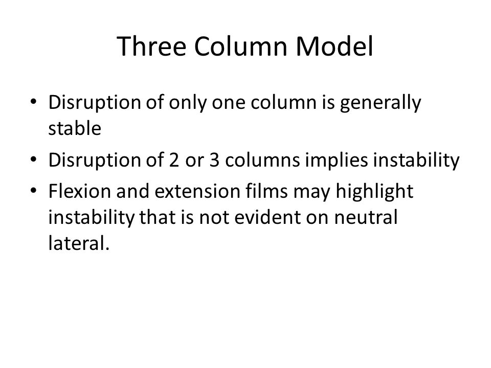 Three Column Model Disruption of only one column is generally stable Disruption of 2 or 3 columns implies instability Flexion and extension films may highlight instability that is not evident on neutral lateral.