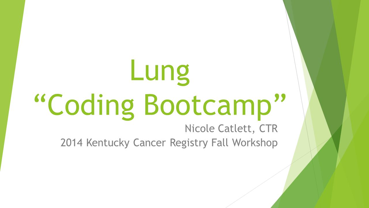 Lung Coding Bootcamp Nicole Catlett, CTR 2014 Kentucky Cancer Registry Fall Workshop