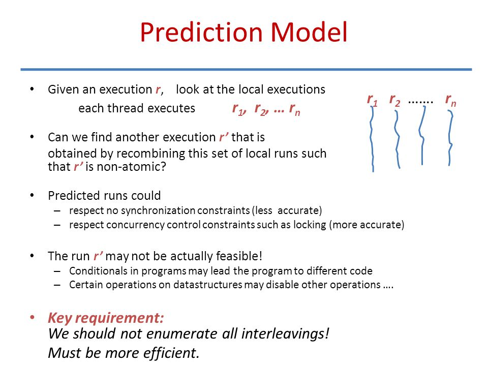Prediction Model Given an execution r, look at the local executions each thread executes r 1, r 2, … r n Can we find another execution r' that is obta