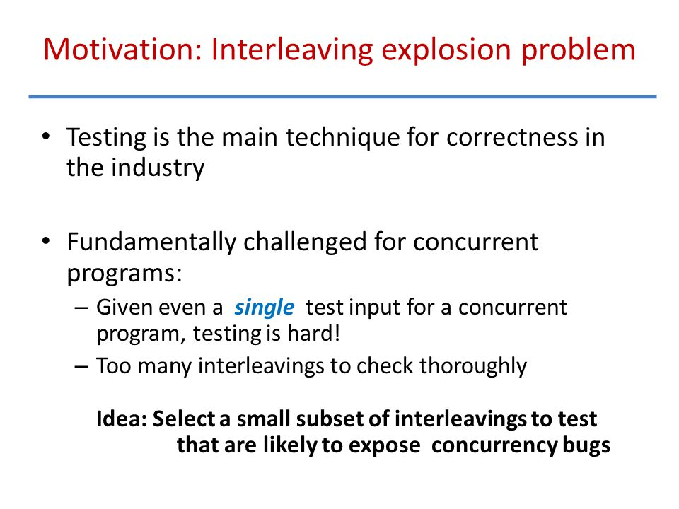 Motivation: Interleaving explosion problem Testing is the main technique for correctness in the industry Fundamentally challenged for concurrent progr