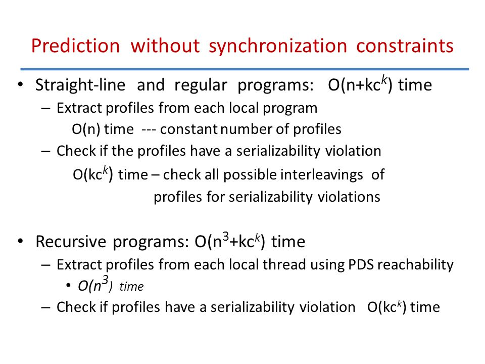 Prediction without synchronization constraints Straight-line and regular programs: O(n+kc k ) time – Extract profiles from each local program O(n) time --- constant number of profiles – Check if the profiles have a serializability violation O(kc k ) time – check all possible interleavings of profiles for serializability violations Recursive programs: O(n 3 +kc k ) time – Extract profiles from each local thread using PDS reachability O(n 3 ) time – Check if profiles have a serializability violation O(kc k ) time