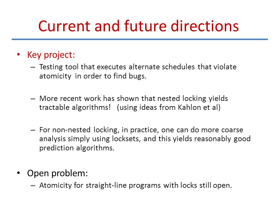 Current and future directions Key project: – Testing tool that executes alternate schedules that violate atomicity in order to find bugs. – More recen