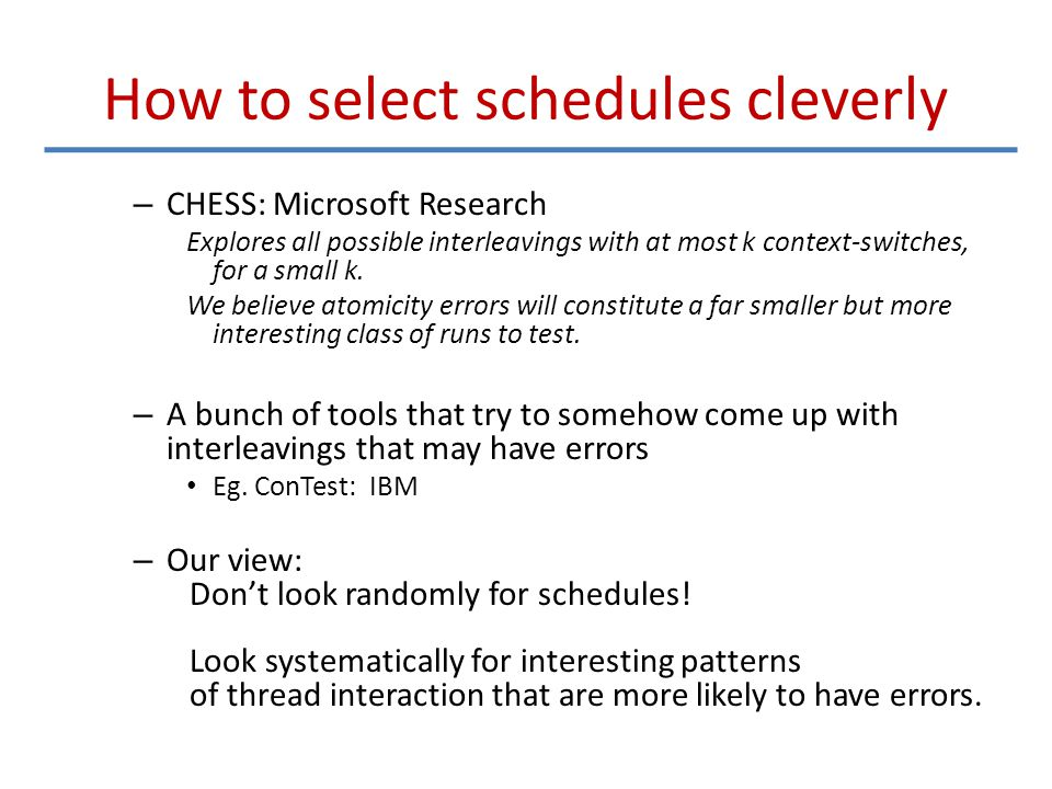 How to select schedules cleverly – CHESS: Microsoft Research Explores all possible interleavings with at most k context-switches, for a small k.